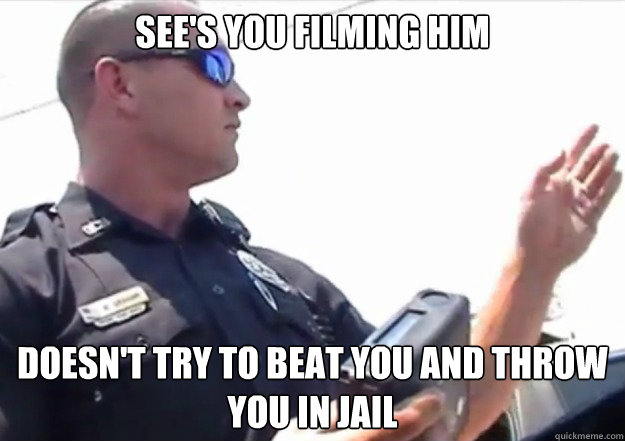 see's you filming him doesn't try to beat you and throw you in jail