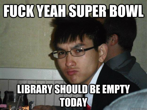 Fuck yeah Super bowl Library should be empty today - Fuck yeah Super bowl Library should be empty today  Rebellious Asian