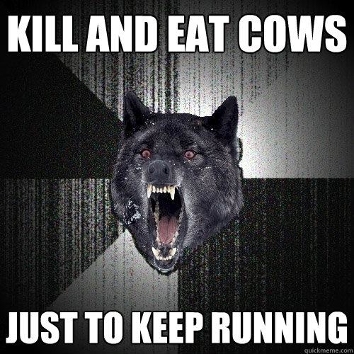 kill and eat cows just to keep running - kill and eat cows just to keep running  Insanity Wolf