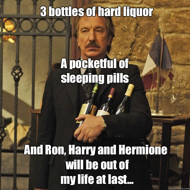 3 bottles of hard liquor A pocketful of sleeping pills And Ron, Harry and Hermione will be out of my life at last... - 3 bottles of hard liquor A pocketful of sleeping pills And Ron, Harry and Hermione will be out of my life at last...  Its just that Im Alan Rickman