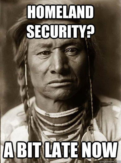 Homeland Security? A bit late now - Homeland Security? A bit late now  Unimpressed American Indian