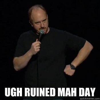 ugh ruined mah day