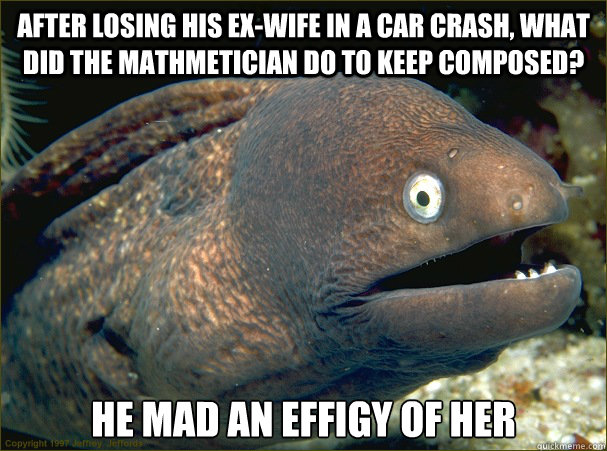 After losing his ex-wife in a car crash, what did the mathmetician do to keep composed? He mad an effigy of her - After losing his ex-wife in a car crash, what did the mathmetician do to keep composed? He mad an effigy of her  Bad Joke Eel