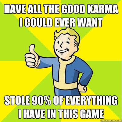 Have all the good karma i could ever want stole 90% of everything i have in this game  Fallout new vegas