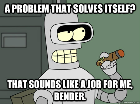 A problem that solves itself? That sounds like a job for me, Bender.
