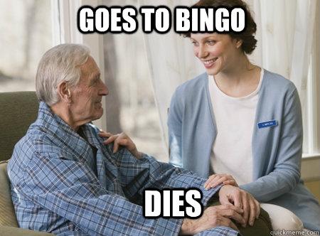 Goes to Bingo dies  Nursing home freshman