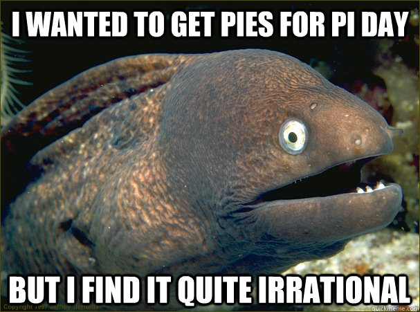 I wanted to get pies for pi day but i find it quite irrational - I wanted to get pies for pi day but i find it quite irrational  Bad Joke Eel