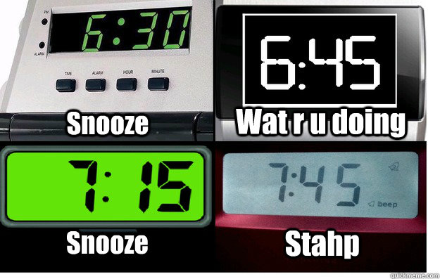 Snooze Wat r u doing Snooze Stahp  wat r u doing snooze