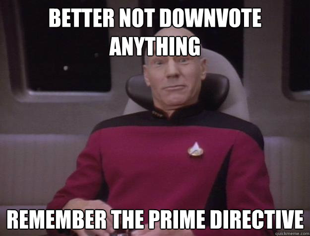 Better not downvote anything Remember the prime directive