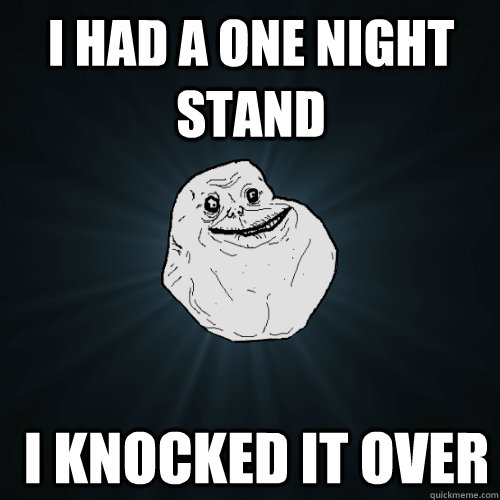 I had a one night stand  I knocked it over - I had a one night stand  I knocked it over  Forever Alone
