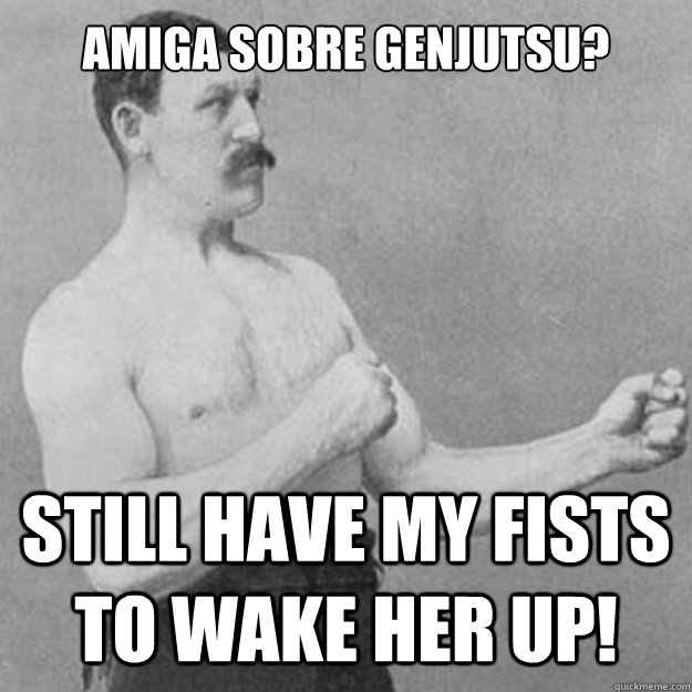 Amiga Sobre Genjutsu? Still have my fists to wake her up!  - Amiga Sobre Genjutsu? Still have my fists to wake her up!   overly manly man