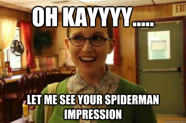 oh Kayyyy..... let me see your spiderman impression - oh Kayyyy..... let me see your spiderman impression  Sexually Oblivious Female
