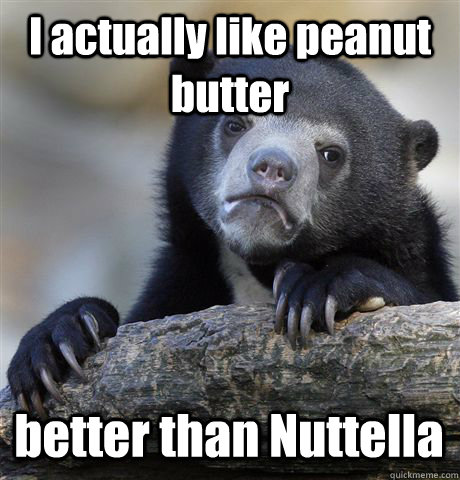 I actually like peanut butter better than Nuttella  Confession Bear
