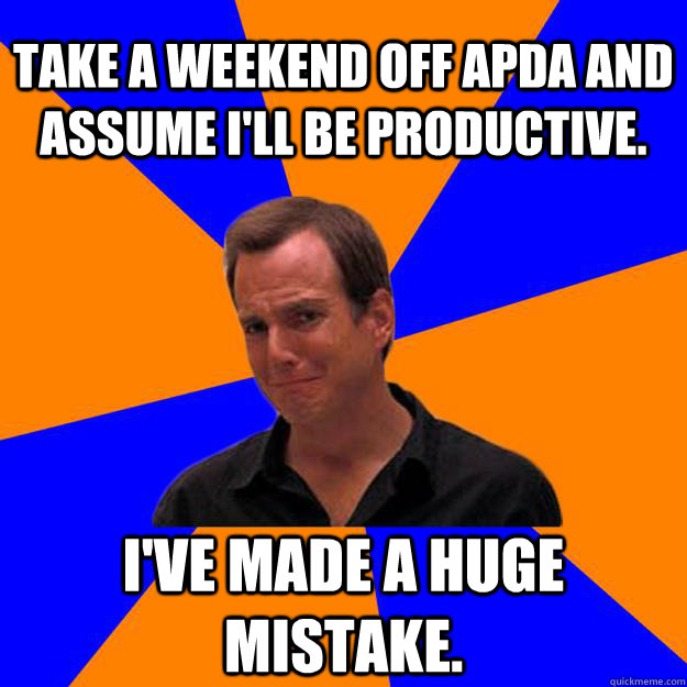 Take a weekend off APDA and assume I'll be productive. I've made a huge mistake. - Take a weekend off APDA and assume I'll be productive. I've made a huge mistake.  Mistake Gob