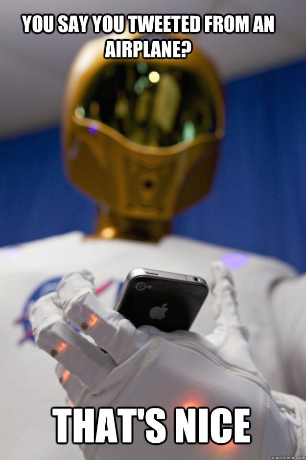 You say you tweeted from an airplane? That's nice - You say you tweeted from an airplane? That's nice  robonaut