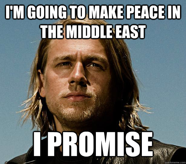 I'm going to make peace in the middle east I promise