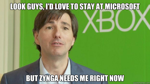 look Guys, I'd love to stay at microsoft but zynga needs me right now