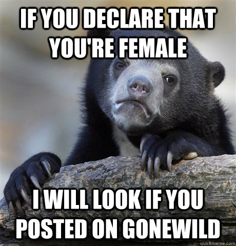 IF YOU DECLARE THAT YOU'RE FEMALE I WILL LOOK IF YOU POSTED ON GONEWILD - IF YOU DECLARE THAT YOU'RE FEMALE I WILL LOOK IF YOU POSTED ON GONEWILD  Confession Bear