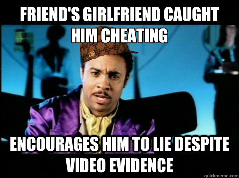 Friend's girlfriend caught him cheating encourages him to lie despite video evidence