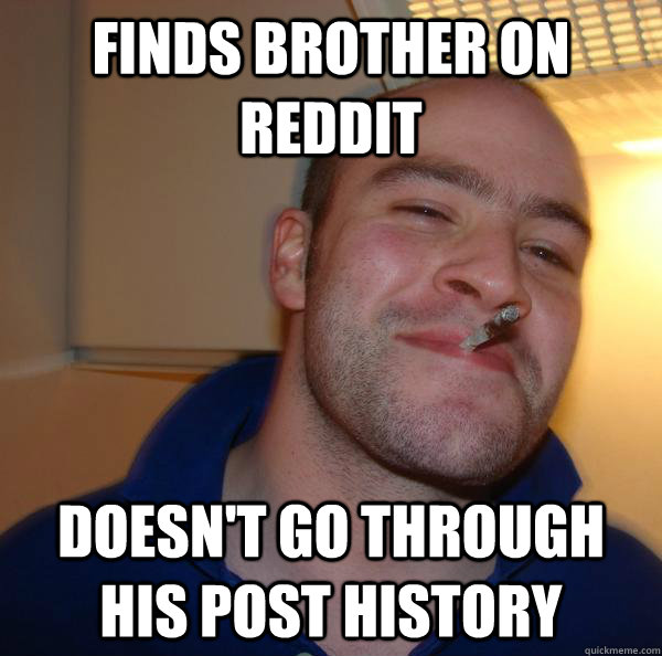 Finds brother on reddit doesn't go through his post history - Finds brother on reddit doesn't go through his post history  Misc