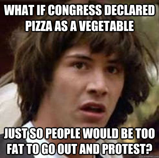 What if congress declared pizza as a vegetable Just so people would be too fat to go out and protest? - What if congress declared pizza as a vegetable Just so people would be too fat to go out and protest?  conspiracy keanu