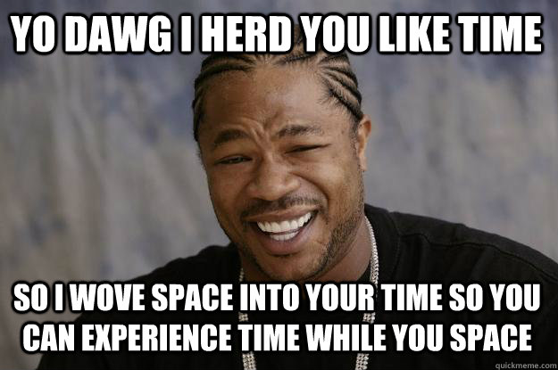 yo dawg i herd you like time so I wove space into your time so you can experience time while you space  Xzibit meme