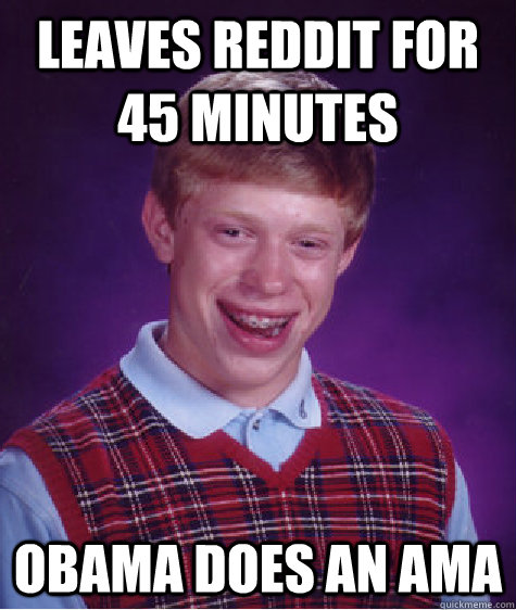 LEAVES REDDIT FOR 45 MINUTES OBAMA DOES AN AMA - LEAVES REDDIT FOR 45 MINUTES OBAMA DOES AN AMA  Bad Luck Brian