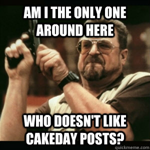 Am i the only one around here who doesn't like Cakeday posts? - Am i the only one around here who doesn't like Cakeday posts?  Am I The Only One Round Here