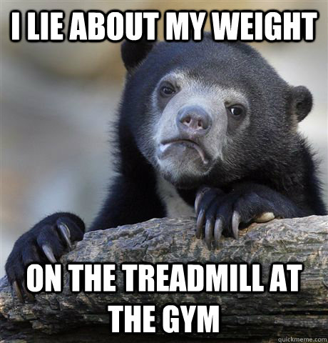 I lie about my weight on the treadmill at the gym - I lie about my weight on the treadmill at the gym  Confession Bear