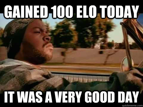 Gained 100 ELO today IT WAS A VERY GOOD DAY - Gained 100 ELO today IT WAS A VERY GOOD DAY  ice cube good day