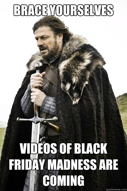 Brace Yourselves Videos of black friday madness are coming - Brace Yourselves Videos of black friday madness are coming  Misc