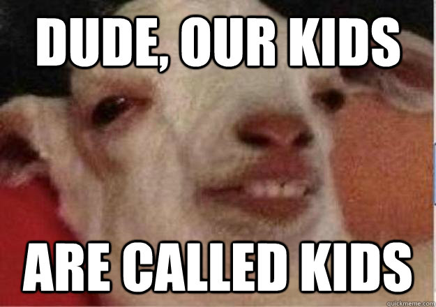 DUDE, OUR KIDS ARE CALLED KIDS