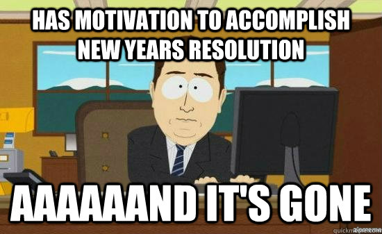 Has motivation to accomplish new years resolution aaaaaand it's gone - Has motivation to accomplish new years resolution aaaaaand it's gone  Misc