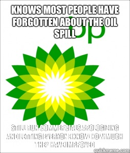 Knows most people have forgotten about the oil spill Still run commercials apologizing and letting everyone know how much they have improved  Scumbag BP