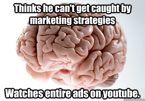 Thinks he can't get caught by marketing strategies Watches entire ads on youtube. - Thinks he can't get caught by marketing strategies Watches entire ads on youtube.  Scumbag Brain