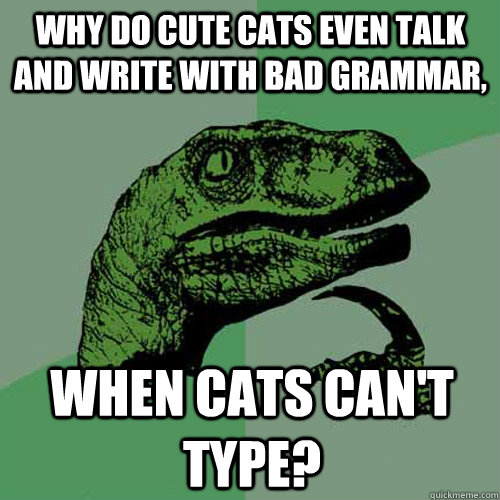 Why do cute cats even talk and write with bad grammar, when cats can't type? - Why do cute cats even talk and write with bad grammar, when cats can't type?  Philosoraptor