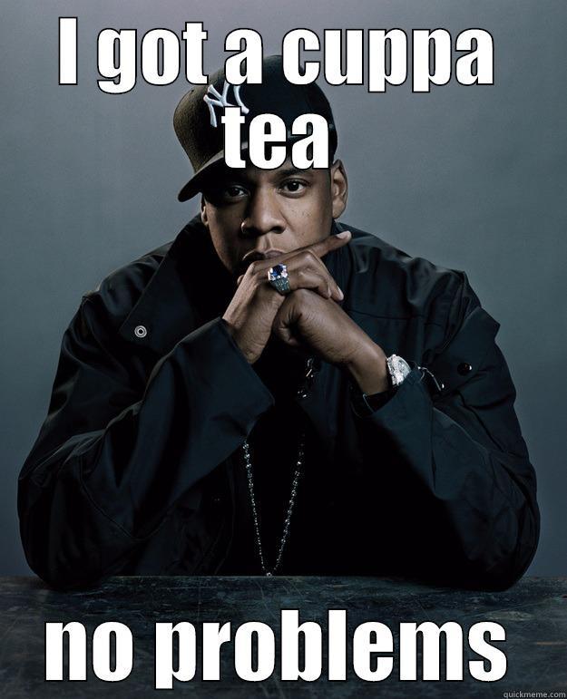 I GOT A CUPPA TEA NO PROBLEMS Jay Z Problems