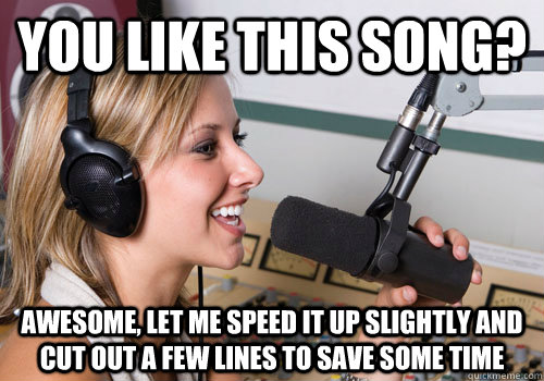 You like this song? Awesome, let me speed it up slightly and cut out a few lines to save some time