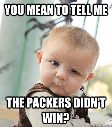 you mean to tell me The Packers Didn't Win? - you mean to tell me The Packers Didn't Win?  skeptical baby