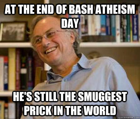 At the end of bash atheism day HE'S STILL THE SMUGGEST PRICK IN THE WORLD