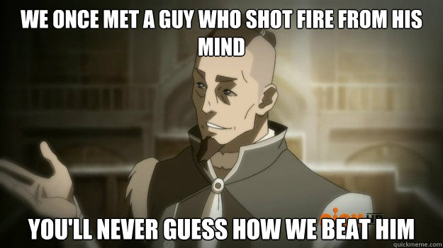We once met a guy who shot fire from his mind You'll never guess how we beat him - We once met a guy who shot fire from his mind You'll never guess how we beat him  Sokka and his boomerang