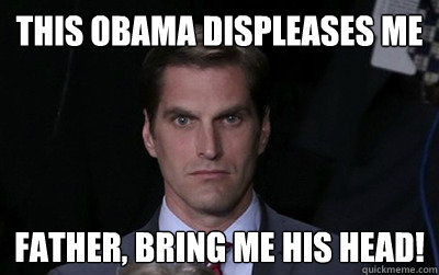 this obama displeases me Father, bring me his head! - this obama displeases me Father, bring me his head!  Menacing Josh Romney