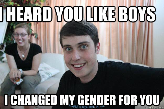 i heard you like boys i changed my gender for you  Overly Attached Boyfriend
