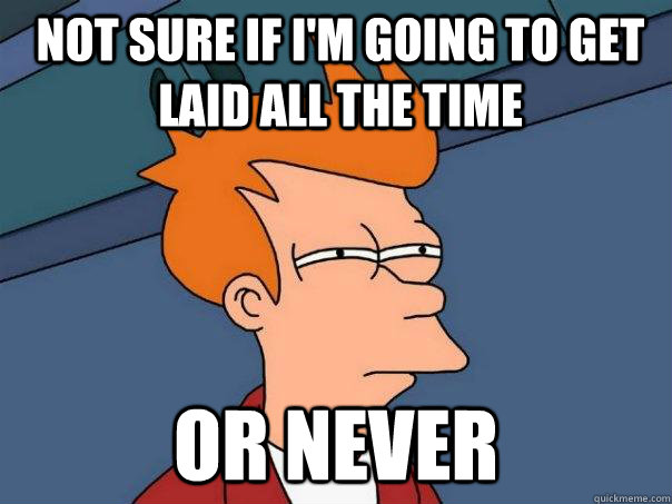 Not sure if i'm going to get laid all the time or never - Not sure if i'm going to get laid all the time or never  Futurama Fry