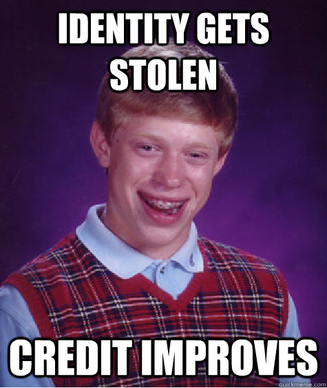 Identity gets stolen credit improves - Identity gets stolen credit improves  Bad Luck Brian