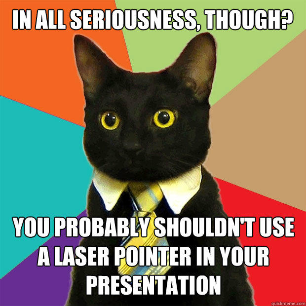 In all seriousness, though? You probably shouldn't use a laser pointer in your presentation - In all seriousness, though? You probably shouldn't use a laser pointer in your presentation  Business Cat
