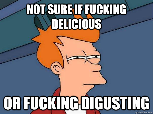 Not sure if fucking delicious Or fucking digusting - Not sure if fucking delicious Or fucking digusting  Futurama Fry