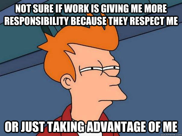 Not sure if work is giving me more responsibility because they respect me Or just taking advantage of me - Not sure if work is giving me more responsibility because they respect me Or just taking advantage of me  Futurama Fry