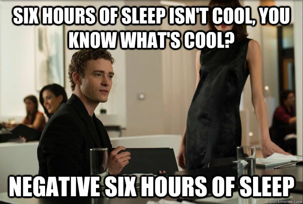 six hours of sleep isn't cool, you know what's cool? negative six hours of sleep