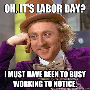 Oh It S Labor Day I Must Have Been To Busy Working To Notice